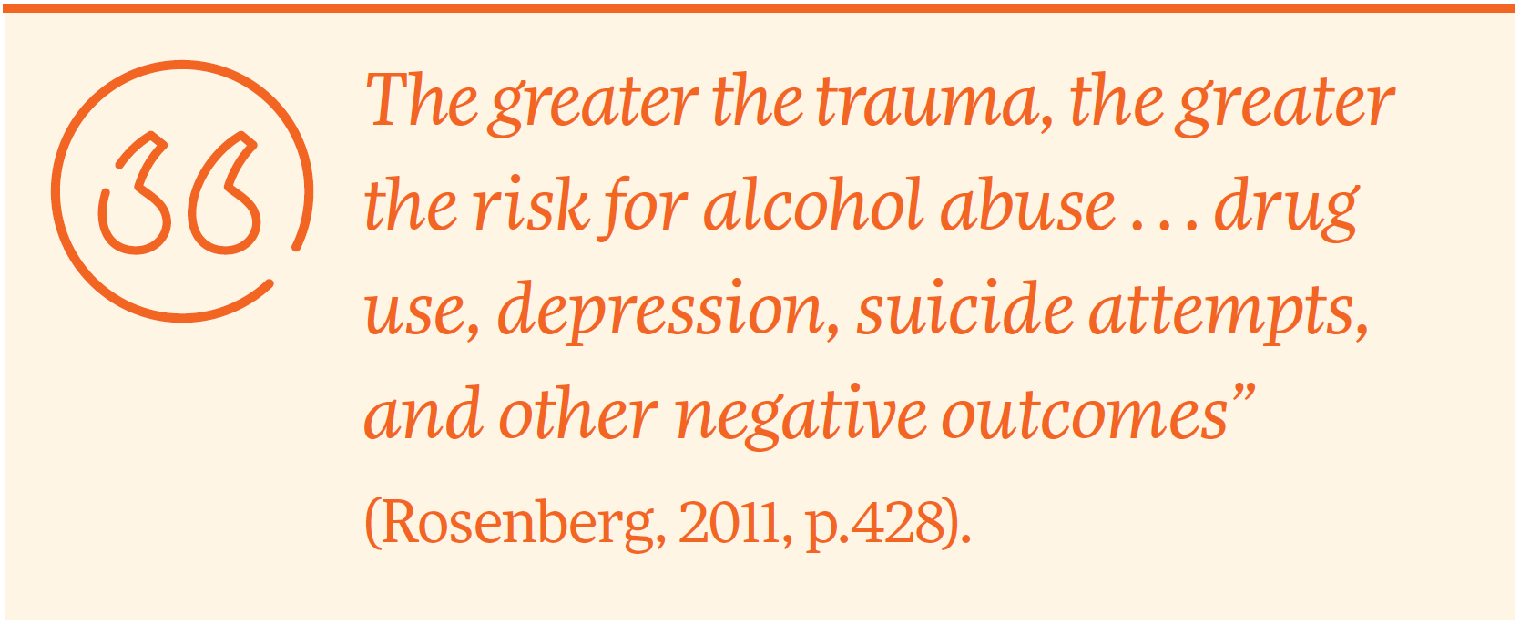 """The greater the trauma, the greater the risk for alcohol abuse . . . drug use, depression, suicide attempts, and other negative outcomes"" (Rosenberg, 2011, p.428)."